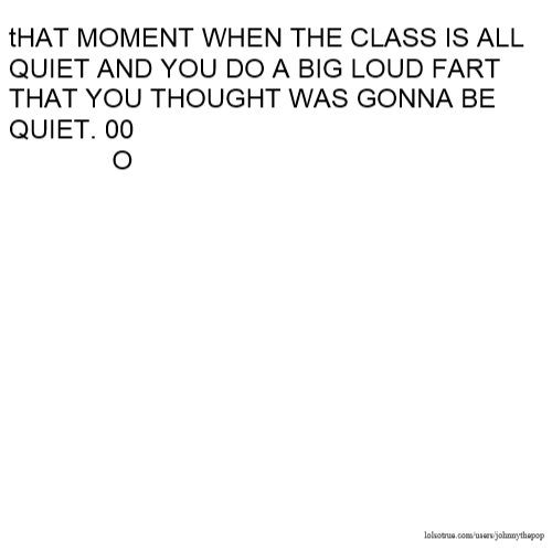 tHAT MOMENT WHEN THE CLASS IS ALL QUIET AND YOU DO A BIG LOUD FART THAT YOU THOUGHT WAS GONNA BE QUIET. 00 O