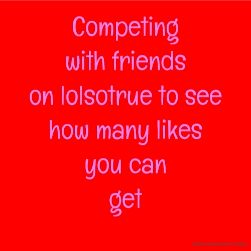 Competing with friends on lolsotrue to see how many likes you can get