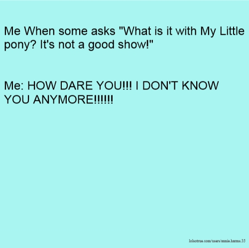 """Me When some asks """"What is it with My Little pony? It's not a good show!"""" Me: HOW DARE YOU!!! I DON'T KNOW YOU ANYMORE!!!!!!"""