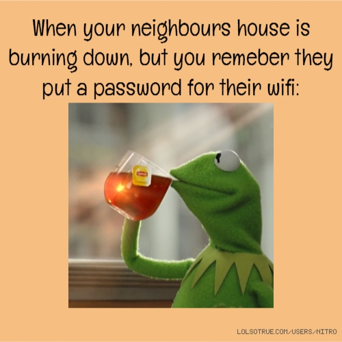 When your neighbours house is burning down, but you remeber they put a password for their wifi: