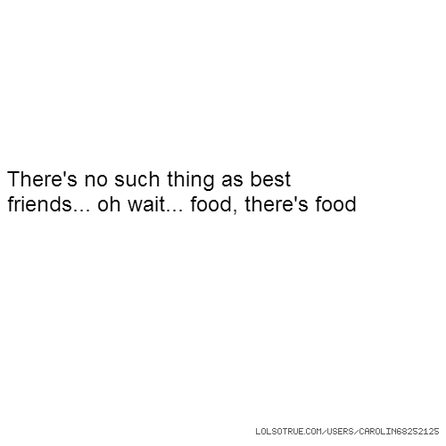 There's no such thing as best friends... oh wait... food, there's food