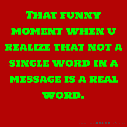 That funny moment when u realize that not a single word in a message is a real word.