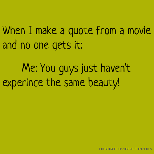 When I make a quote from a movie and no one gets it: Me: You guys just haven't experince the same beauty!