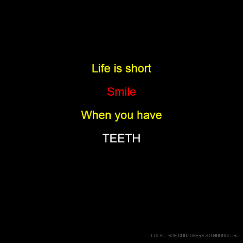 Life is short Smile When you have TEETH