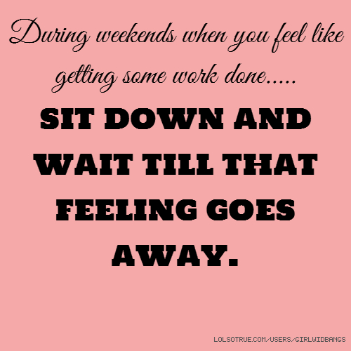 During weekends when you feel like getting some work done..... SIT DOWN AND WAIT TILL THAT FEELING GOES AWAY.