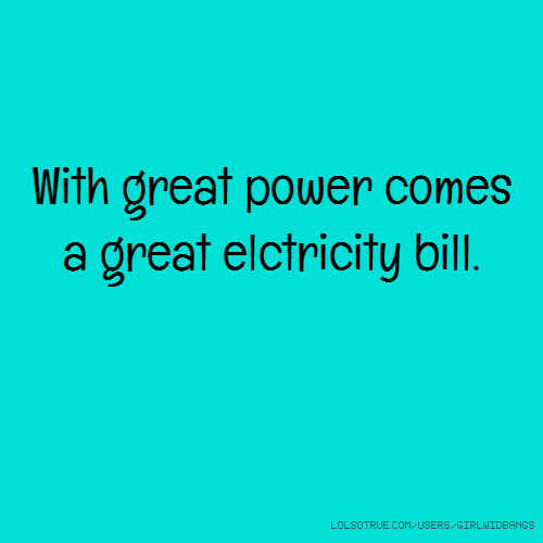 With great power comes a great elctricity bill.