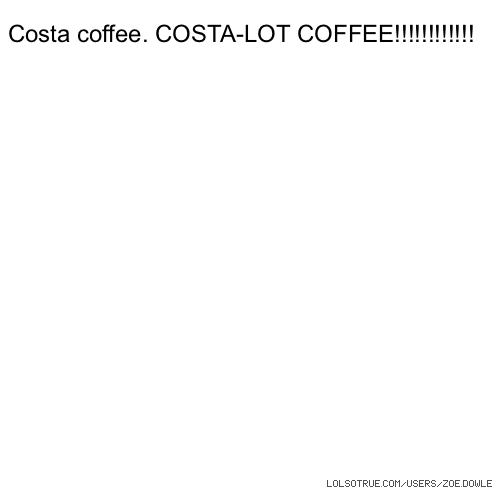 Costa coffee. COSTA-LOT COFFEE!!!!!!!!!!!!