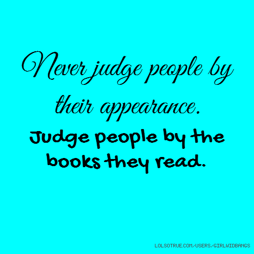 Never judge people by their appearance. Judge people by the books they read.