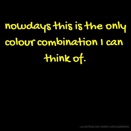 nowdays this is the only colour combination I can think of.