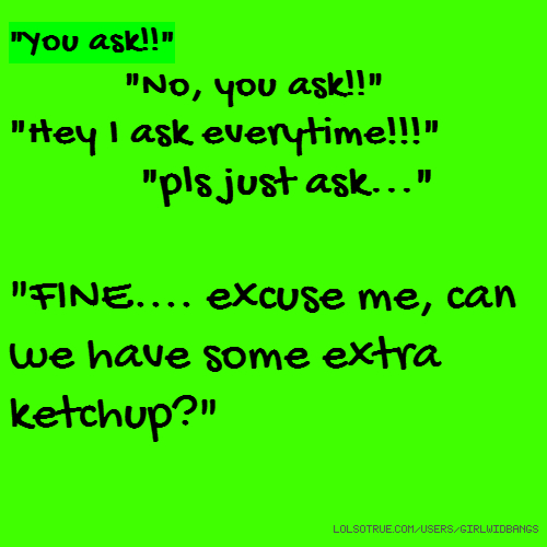 """""""You ask!!"""" """"No, you ask!!"""" """"Hey I ask everytime!!!"""" """"pls just ask..."""" """"FINE.... excuse me, can we have some extra ketchup?"""""""