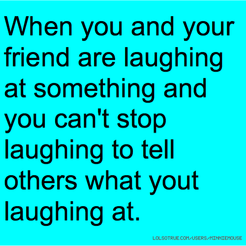 When you and your friend are laughing at something and you can't stop laughing to tell others what yout laughing at.