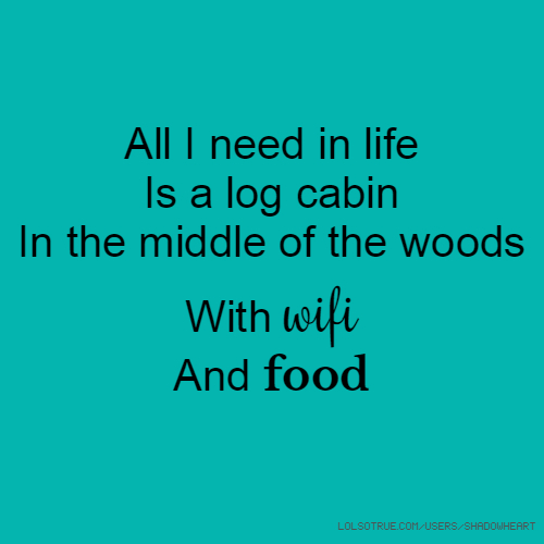 All I need in life Is a log cabin In the middle of the woods With wifi And food