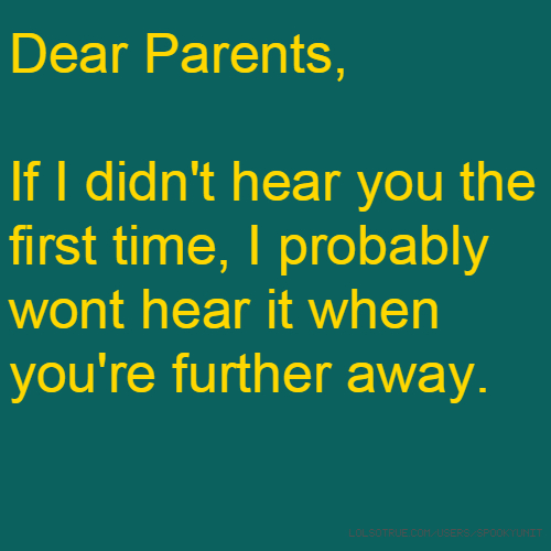 Dear Parents, If I didn't hear you the first time, I probably wont hear it when you're further away.