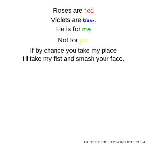 Roses are red Violets are blue. He is for me Not for you. If by chance you take my place I'll take my fist and smash your face.