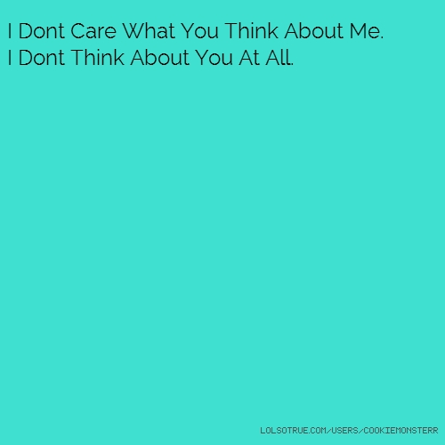 I Dont Care What You Think About Me. I Dont Think About You At All.