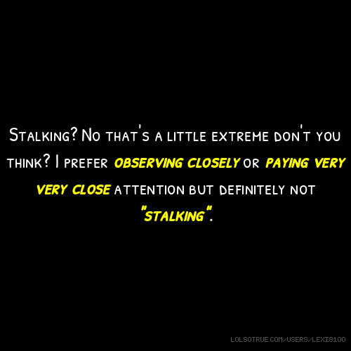 """Stalking? No that's a little extreme don't you think? I prefer observing closely or paying very very close attention but definitely not """"stalking""""."""