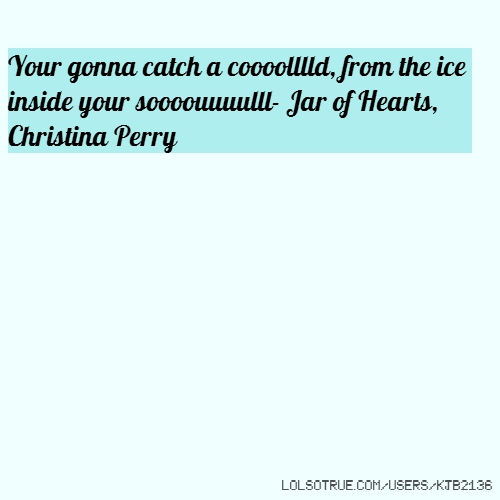 Your gonna catch a coooolllld, from the ice inside your soooouuuulll- Jar of Hearts, Christina Perry