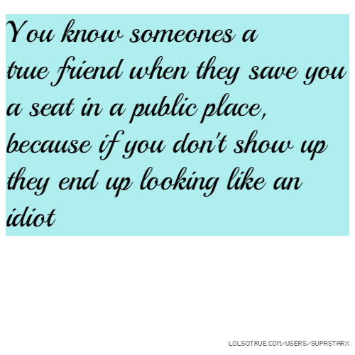 You know someones a true friend when they save you a seat in a public place, because if you don't show up they end up looking like an idiot