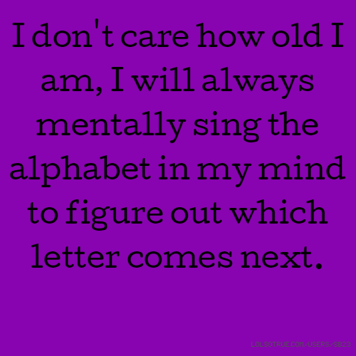 I don't care how old I am, I will always mentally sing the alphabet in my mind to figure out which letter comes next.