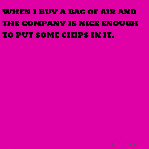 when i buy a bag of air and the company is nice enough To put some chips in it.
