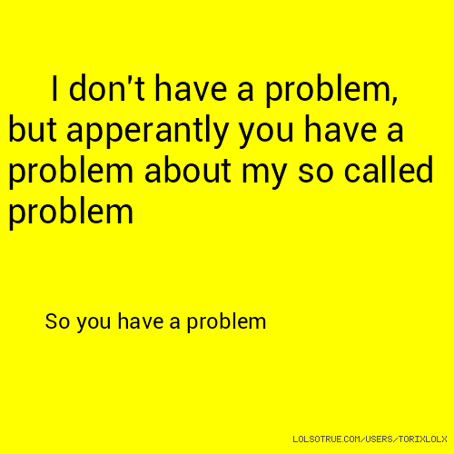 I don't have a problem, but apperantly you have a problem about my so called problem So you have a problem