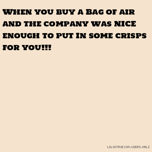 When you buy a Bag of air and the company was NICE enough to put In some crisps for you!!!