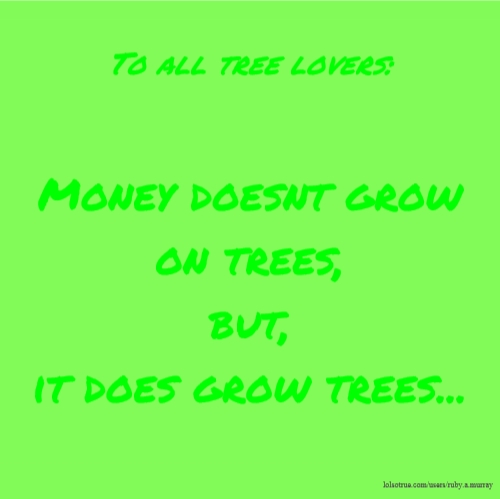 To all tree lovers: Money doesnt grow on trees, but, it does grow trees...