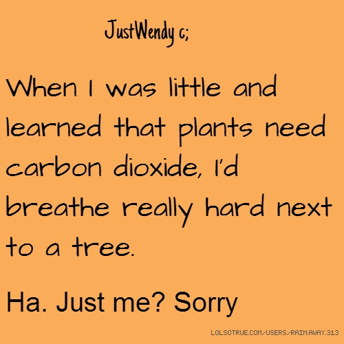JustWendy c; When I was little and learned that plants need carbon dioxide, I'd breathe really hard next to a tree. Ha. Just me? Sorry