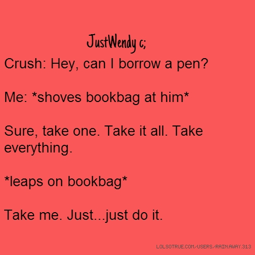 JustWendy c; Crush: Hey, can I borrow a pen? Me: *shoves bookbag at him* Sure, take one. Take it all. Take everything. *leaps on bookbag* Take me. Just...just do it.