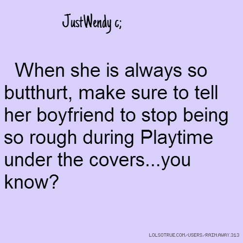 JustWendy c; When she is always so butthurt, make sure to tell her boyfriend to stop being so rough during Playtime under the covers...you know?