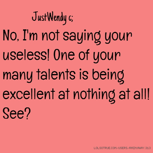 JustWendy c; No, I'm not saying your useless! One of your many talents is being excellent at nothing at all! See?