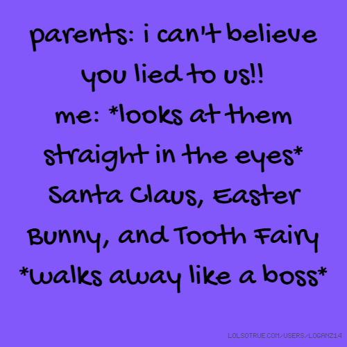 parents: i can't believe you lied to us!! me: *looks at them straight in the eyes* Santa Claus, Easter Bunny, and Tooth Fairy *walks away like a boss*