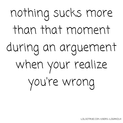 nothing sucks more than that moment during an arguement when your realize you're wrong