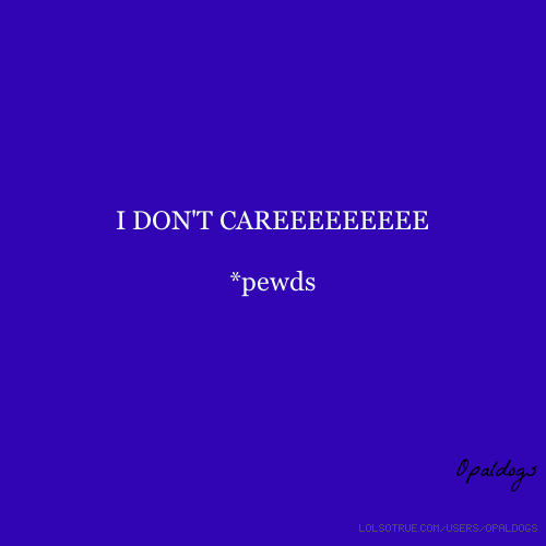 I DON'T CAREEEEEEEEE *pewds Opaldogs