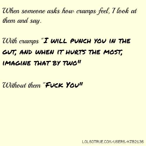 """When someone asks how cramps feel, I look at them and say. With cramps """"I will punch you in the gut, and when it hurts the most, imagine that by two"""" Without them """"Fuck You"""""""
