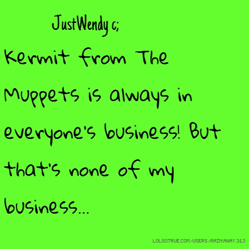 JustWendy c; Kermit from The Muppets is always in everyone's business! But that's none of my business...