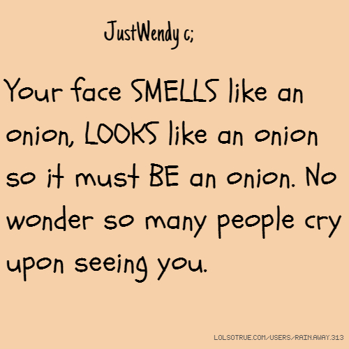 JustWendy c; Your face SMELLS like an onion, LOOKS like an onion so it must BE an onion. No wonder so many people cry upon seeing you.