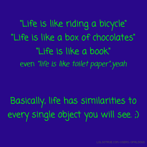 """""""Life is like riding a bicycle"""" """"Life is like a box of chocolates"""" """"Life is like a book"""" even """"life is like toilet paper""""..yeah Basically, life has similarities to every single object you will see. ;)"""