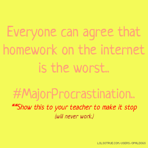 Everyone can agree that homework on the internet is the worst.. #MajorProcrastination.. **Show this to your teacher to make it stop (will never work.)