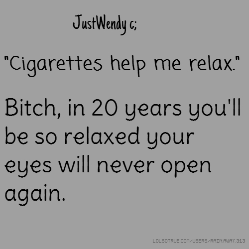 """JustWendy c; """"Cigarettes help me relax."""" Bitch, in 20 years you'll be so relaxed your eyes will never open again."""