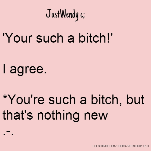 JustWendy c; 'Your such a bitch!' I agree. *You're such a bitch, but that's nothing new .-.