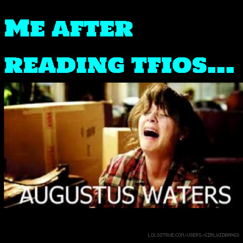 Me after reading tfios...