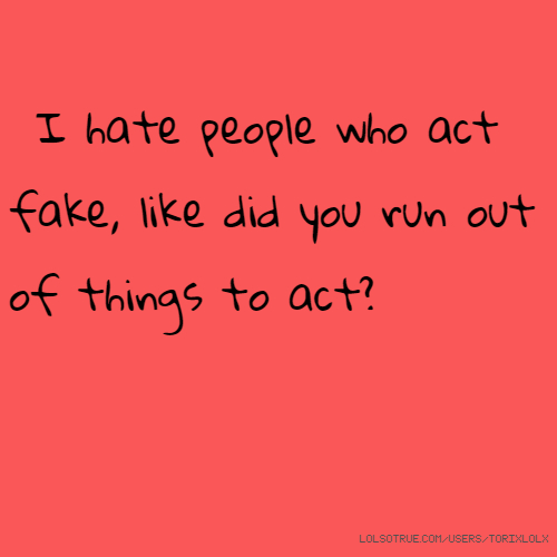 I hate people who act fake, like did you run out of things to act?