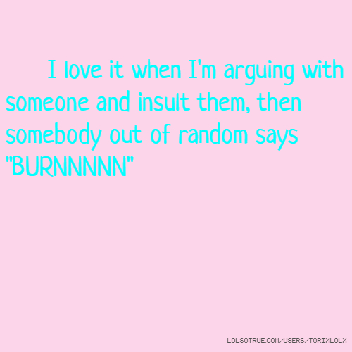 """I love it when I'm arguing with someone and insult them, then somebody out of random says """"BURNNNNN"""""""