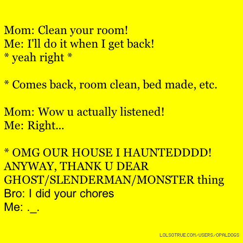 Mom: Clean your room! Me: I'll do it when I get back! * yeah right * * Comes back, room clean, bed made, etc. Mom: Wow u actually listened! Me: Right... * OMG OUR HOUSE I HAUNTEDDDD! ANYWAY, THANK U DEAR GHOST/SLENDERMAN/MONSTER thing Bro: I did your chores Me: ._.