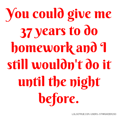 You could give me 37 years to do homework and I still wouldn't do it until the night before.