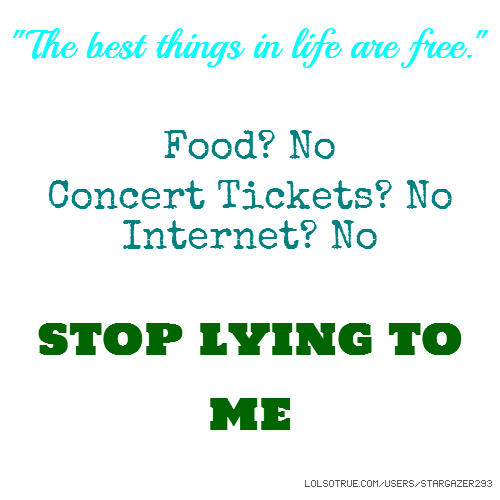 """The best things in life are free."" Food? No Concert Tickets? No Internet? No stop lying to me"