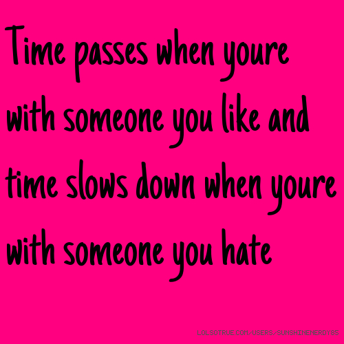 Time passes when youre with someone you like and time slows down when youre with someone you hate