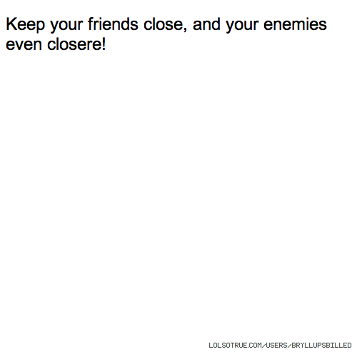 Keep your friends close, and your enemies even closere!