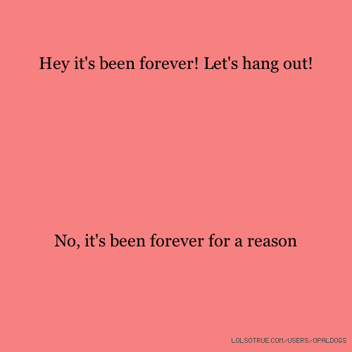 Hey it's been forever! Let's hang out! No, it's been forever for a reason